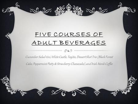 FIVE COURSES OF ADULT BEVERAGES Cucumber Salad-tini, White Castle, Teajito, Dessert Shot Trio (Black Forest Cake, Peppermint Patty & Strawberry Cheesecake),