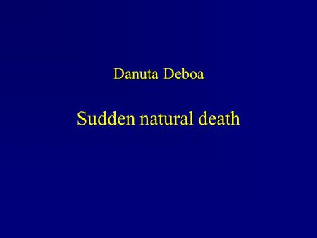 Danuta Deboa Sudden natural death. Introduction The sudden death is due to a natural process, of rapid development and unexpected occurrence. It may be.