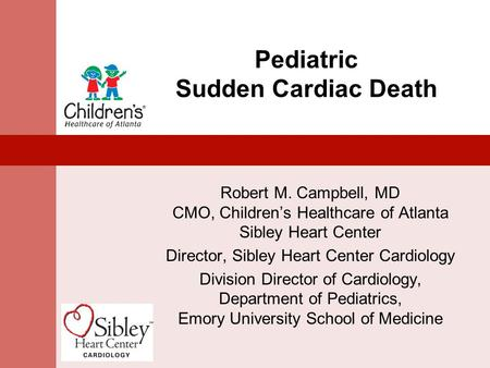 Pediatric Sudden Cardiac Death Robert M. Campbell, MD CMO, Children's Healthcare of Atlanta Sibley Heart Center Director, Sibley Heart Center Cardiology.