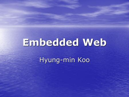Embedded Web Hyung-min Koo. 2 Table of Contents Introduction of Embedded Web Introduction of Embedded Web Advantages of Embedded Web Advantages of Embedded.