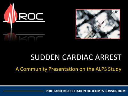 PORTLAND RESUSCITATION OUTCOMES CONSORTIUM SUDDEN CARDIAC ARREST A Community Presentation on the ALPS Study.
