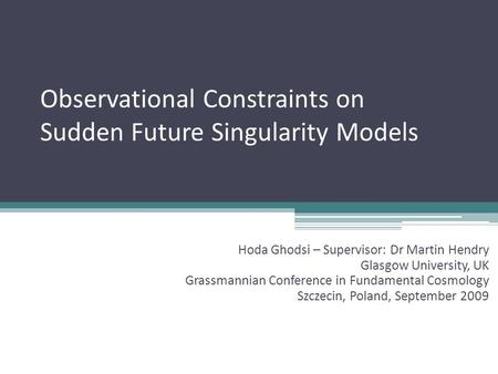 Observational Constraints on Sudden Future Singularity Models Hoda Ghodsi – Supervisor: Dr Martin Hendry Glasgow University, UK Grassmannian Conference.
