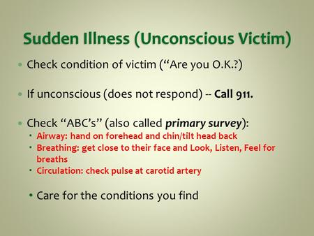 "Check condition of victim (""Are you O.K.?) If unconscious (does not respond) -- Call 911. Check ""ABC's"" (also called primary survey):  Airway: hand on."
