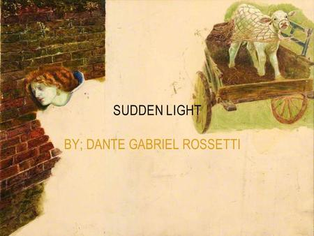 BY; DANTE GABRIEL ROSSETTI SUDDEN LIGHT. DANTE GABRIEL ROSSETTI He was a member of the pre-Raphaelite brotherhood. was a group of English painters,