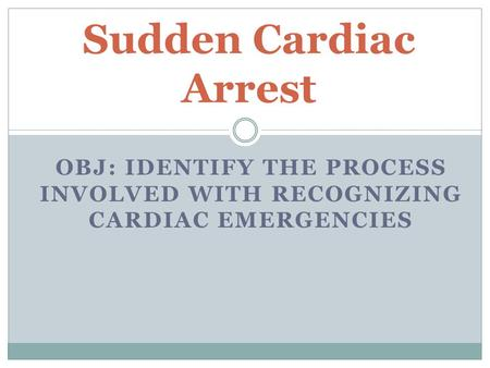 OBJ: IDENTIFY THE PROCESS INVOLVED WITH RECOGNIZING CARDIAC EMERGENCIES Sudden Cardiac Arrest.