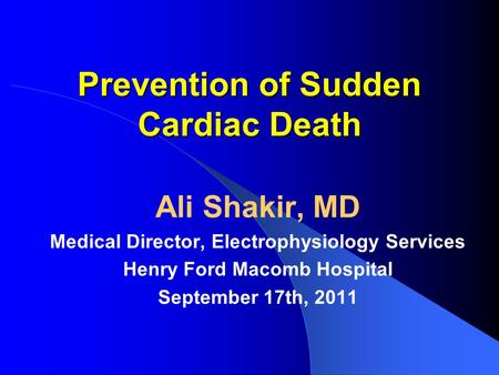 Prevention of Sudden Cardiac Death Ali Shakir, MD Medical Director, Electrophysiology Services Henry Ford Macomb Hospital September 17th, 2011.