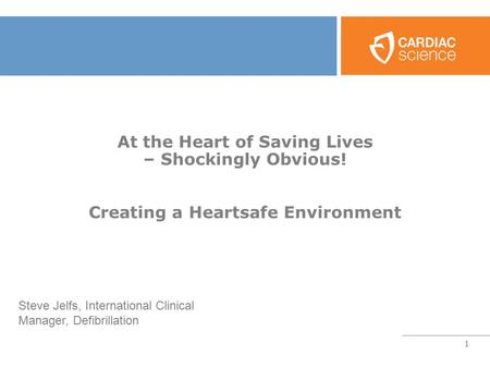 1 At the Heart of Saving Lives – Shockingly Obvious! Creating a Heartsafe Environment Steve Jelfs, International Clinical Manager, Defibrillation.