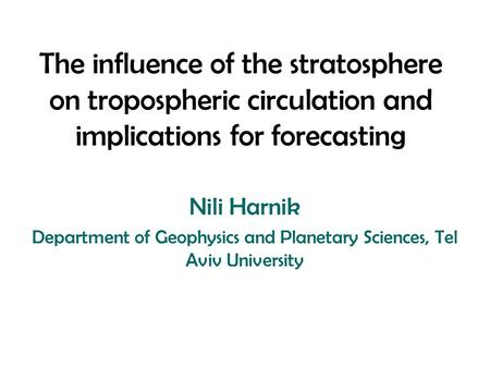 The influence of the stratosphere on tropospheric circulation and implications for forecasting Nili Harnik Department of Geophysics and Planetary Sciences,