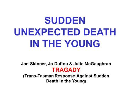 SUDDEN UNEXPECTED DEATH IN THE YOUNG Jon Skinner, Jo Duflou & Julie McGaughran TRAGADY (Trans-Tasman Response Against Sudden Death in the Young )