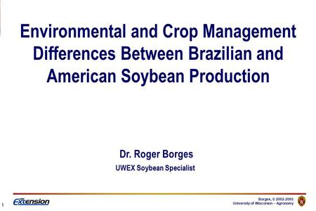Borges, © 2002-2005 University of Wisconsin – Agronomy Environmental and Crop Management Differences Between Brazilian and American Soybean Production.