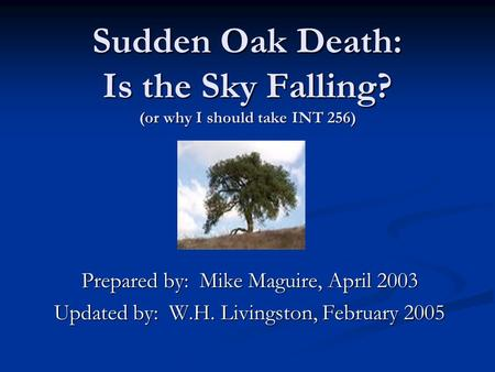 Sudden Oak Death: Is the Sky Falling? (or why I should take INT 256) Prepared by: Mike Maguire, April 2003 Updated by: W.H. Livingston, February 2005.