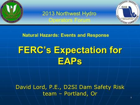 2013 Northwest Hydro Operators Forum 11 FERC's Expectation for EAPs David Lord, P.E., D2SI Dam Safety Risk team – Portland, Or Natural Hazards: Events.
