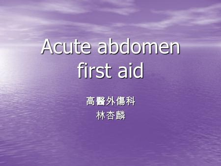 Acute abdomen first aid 高醫外傷科林杏麟. 外科 ? 內科 ? The critical distinction, then, is not between acute and nonacute pain, but between surgical and nonsurgical.