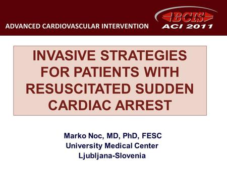 INVASIVE STRATEGIES FOR PATIENTS WITH RESUSCITATED SUDDEN CARDIAC ARREST Marko Noc, MD, PhD, FESC University Medical Center Ljubljana-Slovenia.