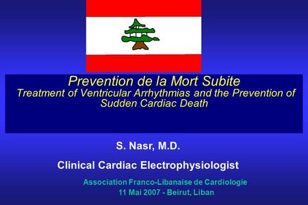 Prevention de la Mort Subite Treatment of Ventricular Arrhythmias and the Prevention of Sudden Cardiac Death S. Nasr, M.D. Clinical Cardiac Electrophysiologist.