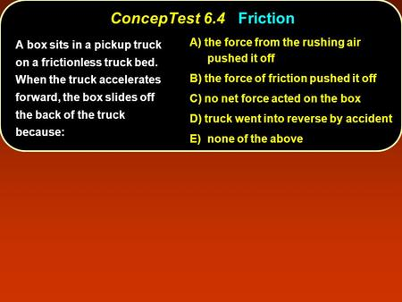 ConcepTest 6.4Friction ConcepTest 6.4 Friction A) the force from the rushing air pushed it off B) the force of friction pushed it off C) no net force acted.