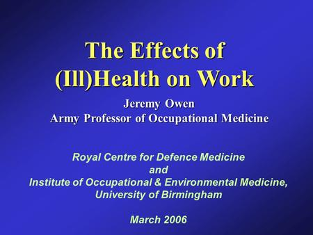 The Effects of (Ill)Health on Work Jeremy Owen Army Professor of Occupational Medicine Royal Centre for Defence Medicine and Institute of Occupational.