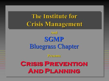 The I nstitute for Crisis Management AndSGMP Bluegrass Chapter Presents Crisis Prevention And Planning September 30, 2003.