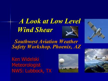 A Look at Low Level Wind Shear A Look at Low Level Wind Shear Southwest Aviation Weather Safety Workshop. Phoenix, AZ Southwest Aviation Weather Safety.
