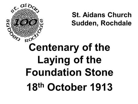 St. Aidans Church Sudden, Rochdale Centenary of the Laying of the Foundation Stone 18 th October 1913.
