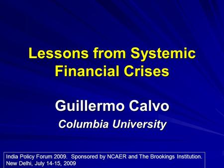Lessons from Systemic Financial Crises Guillermo Calvo Columbia University India Policy Forum 2009. Sponsored by NCAER and The Brookings Institution. New.