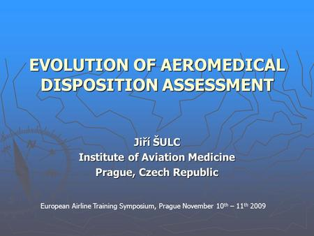 EVOLUTION OF AEROMEDICAL DISPOSITION ASSESSMENT Jiří ŠULC Institute of Aviation Medicine Prague, Czech Republic European Airline Training Symposium, Prague.
