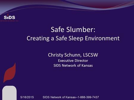 S DS NETWORK OF KANSAS, INC. Safe Slumber: Creating a Safe Sleep Environment Christy Schunn, LSCSW Executive Director SIDS Network of Kansas 5/16/2015SIDS.