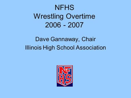 NFHS Wrestling Overtime 2006 - 2007 Dave Gannaway, Chair Illinois High School Association.