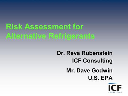 Risk Assessment for Alternative Refrigerants Dr. Reva Rubenstein ICF Consulting Mr. Dave Godwin U.S. EPA.