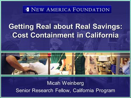 Getting Real about Real Savings: Cost Containment in California Micah Weinberg Senior Research Fellow, California Program.