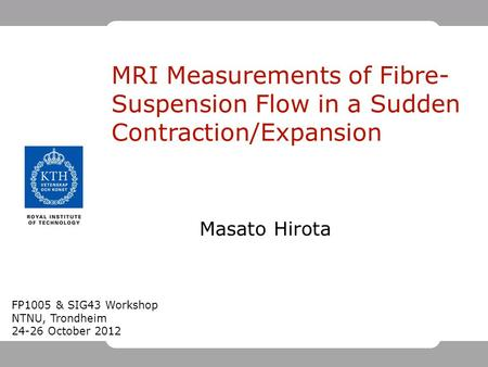 Masato Hirota MRI Measurements of Fibre- Suspension Flow in a Sudden Contraction/Expansion FP1005 & SIG43 Workshop NTNU, Trondheim 24-26 October 2012.
