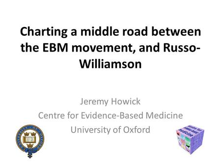 Charting a middle road between the EBM movement, and Russo- Williamson Jeremy Howick Centre for Evidence-Based Medicine University of Oxford.