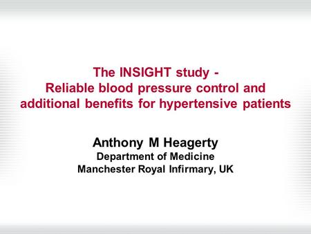 The INSIGHT study - Reliable blood pressure control and additional benefits for hypertensive patients Anthony M Heagerty Department of Medicine Manchester.