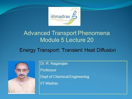 1 Dr. R. Nagarajan Professor Dept of Chemical Engineering IIT Madras Advanced Transport Phenomena Module 5 Lecture 20 Energy Transport: Transient Heat.
