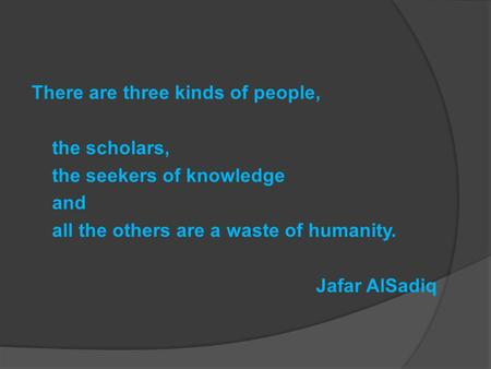 There are three kinds of people, the scholars, the seekers of knowledge and all the others are a waste of humanity. Jafar AlSadiq.