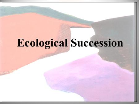 Ecological Succession. Ponder this…. Do communities change?
