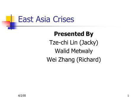 6/2/051 East Asia Crises Presented By Tze-chi Lin (Jacky) Walid Metwaly Wei Zhang (Richard)