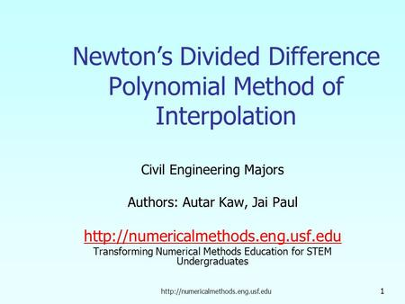 1 Newton's Divided Difference Polynomial Method of Interpolation Civil Engineering Majors Authors: Autar Kaw, Jai Paul.