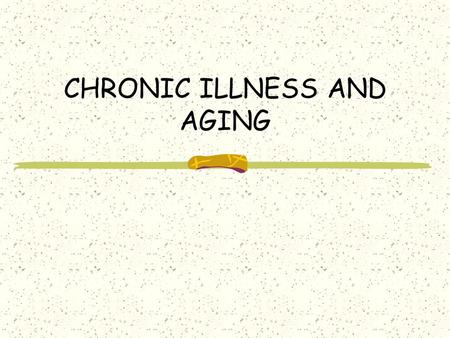 CHRONIC ILLNESS AND AGING. CHRONIC ILLNESS: A long-lasting illness (in contrast to ACUTE illness, which is temporary) Most common in older adults – Heart.