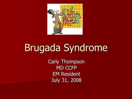 Brugada Syndrome Carly Thompson MD CCFP EM Resident July 31, 2008.