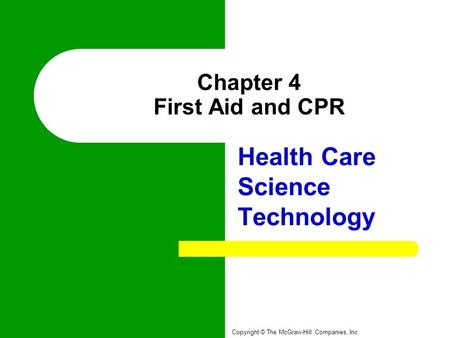 Chapter 4 First Aid and CPR Health Care Science Technology Copyright © The McGraw-Hill Companies, Inc.