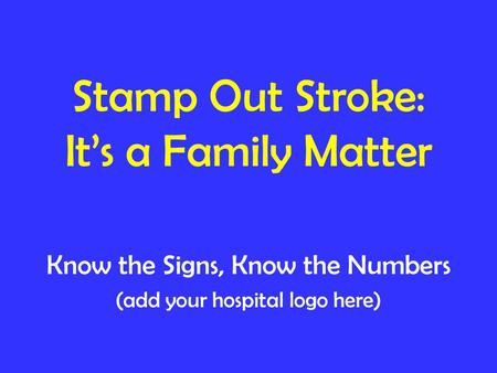 Stamp Out Stroke: It's a Family Matter Know the Signs, Know the Numbers (add your hospital logo here)