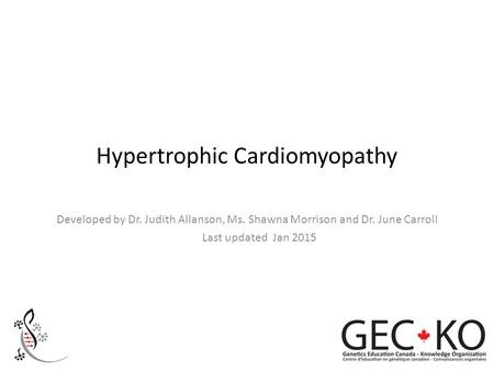 Hypertrophic Cardiomyopathy Developed by Dr. Judith Allanson, Ms. Shawna Morrison and Dr. June Carroll Last updated Jan 2015.