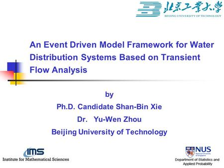 By Ph.D. Candidate Shan-Bin Xie Dr. Yu-Wen Zhou Beijing University of Technology An Event Driven Model Framework for Water Distribution Systems Based on.