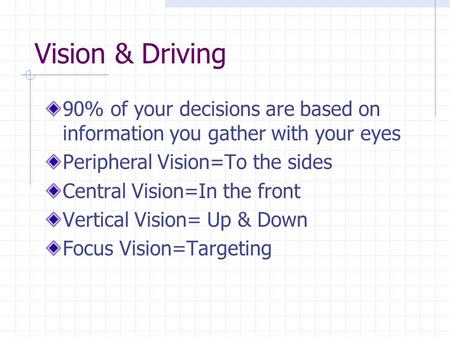 Vision & Driving 90% of your decisions are based on information you gather with your eyes Peripheral Vision=To the sides Central Vision=In the front Vertical.