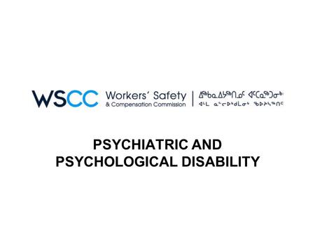 PSYCHIATRIC AND PSYCHOLOGICAL DISABILITY. POLICY STATEMENT The Workers' Safety and Compensation Commission (WSCC) may provide compensation benefits to.