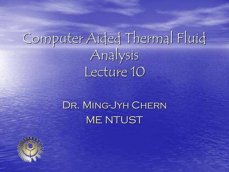 Computer Aided Thermal Fluid Analysis Lecture 10 Dr. Ming-Jyh Chern ME NTUST.