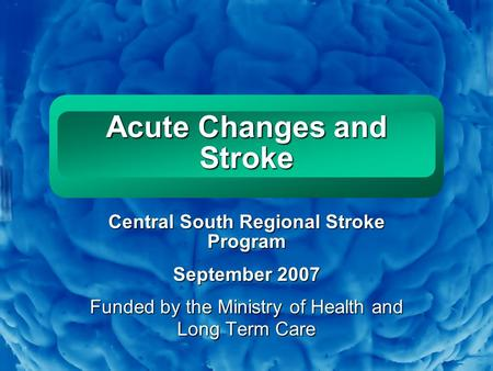 Slide 1 Acute Changes and Stroke Central South Regional Stroke Program September 2007 Funded by the Ministry of Health and Long Term Care.