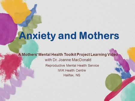 Anxiety and Mothers A Mothers' Mental Health Toolkit Project Learning Video with Dr. Joanne MacDonald Reproductive Mental Health Service IWK Health Centre.