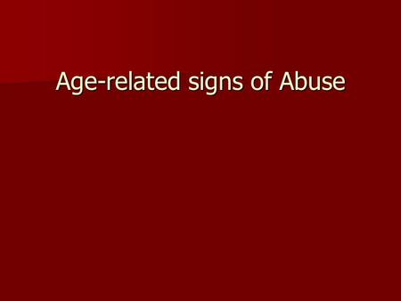 Age-related signs of Abuse. Ages 0-3 Signs of physical injury Signs of physical injury Signs of physical illness, especially to genital or urinary systems.